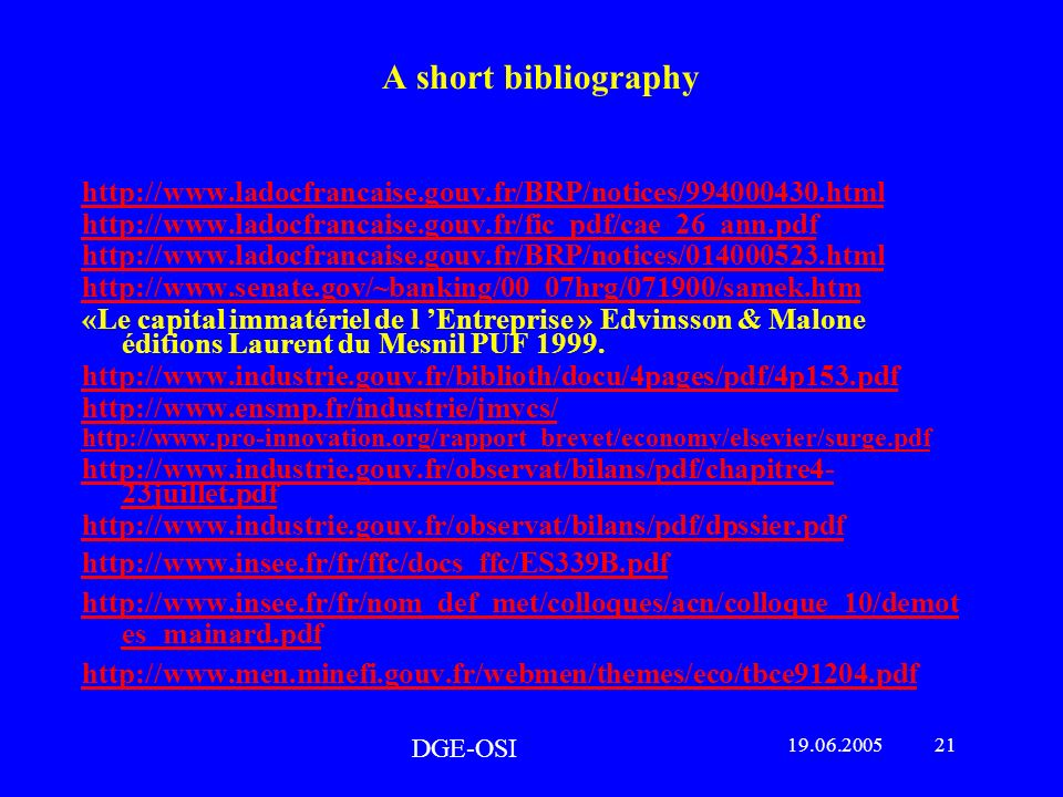 A short bibliography http://www.ladocfrancaise.gouv.fr/BRP/notices/994000430.html http://www.ladocfrancaise.gouv.fr/fic_pdf/cae_26_ann.pdf http://www.ladocfrancaise.gouv.fr/BRP/notices/014000523.html http://www.senate.gov/~banking/00_07hrg/071900/samek.htm «Le capital immatériel de l Entreprise » Edvinsson & Malone éditions Laurent du Mesnil PUF 1999.