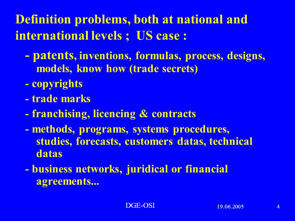 19.06.20054 DGE-OSI Definition problems, both at national and international levels ; US case : - patents, inventions, formulas, process, designs, models, know how (trade secrets) - copyrights - trade marks - franchising, licencing & contracts - methods, programs, systems procedures, studies, forecasts, customers datas, technical datas - business networks, juridical or financial agreements...