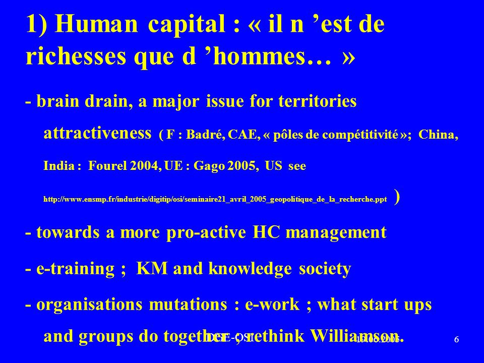 19.06.20056 DGE-OSI 1) Human capital : « il n est de richesses que d hommes… » - brain drain, a major issue for territories attractiveness ( F : Badré, CAE, « pôles de compétitivité »; China, India : Fourel 2004, UE : Gago 2005, US see http://www.ensmp.fr/industrie/digitip/osi/seminaire21_avril_2005_geopolitique_de_la_recherche.ppt ) - towards a more pro-active HC management - e-training ; KM and knowledge society - organisations mutations : e-work ; what start ups and groups do together ; rethink Williamson.