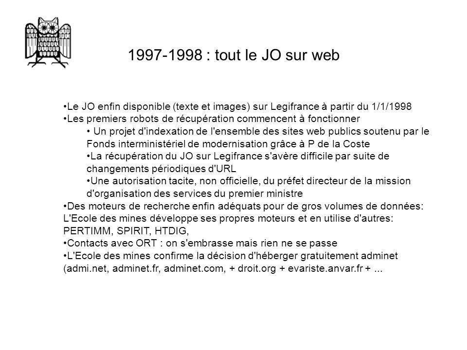 1997 1998 : tout le JO sur web Le JO enfin disponible (texte et images) sur Legifrance à partir du 1/1/1998 Les premiers robots de récupération commencent à fonctionner Un projet d indexation de l ensemble des sites web publics soutenu par le Fonds interministériel de modernisation grâce à P de la Coste La récupération du JO sur Legifrance s avère difficile par suite de changements périodiques d URL Une autorisation tacite, non officielle, du préfet directeur de la mission d organisation des services du premier ministre Des moteurs de recherche enfin adéquats pour de gros volumes de données: L Ecole des mines développe ses propres moteurs et en utilise d autres: PERTIMM, SPIRIT, HTDIG, Contacts avec ORT : on s embrasse mais rien ne se passe L Ecole des mines confirme la décision d héberger gratuitement adminet (admi.net, adminet.fr, adminet.com, + droit.org + evariste.anvar.fr +...