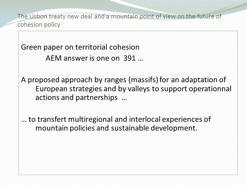 Green paper on territorial cohesion AEM answer is one on 391 … A proposed approach by ranges (massifs) for an adaptation of European strategies and by valleys to support operationnal actions and partnerships … … to transfert multiregional and interlocal experiences of mountain policies and sustainable development.