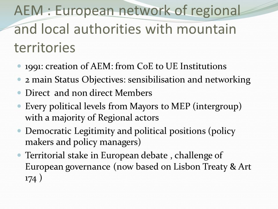 … ESDP (SDEC) Debate on Governance (white paper) European Conf 2002 « mountain regions » Islands and mountain studies 2004 Convention on the future of Europe Lisbon Treaty Territorial Agenda (German and Portuguese psdcies) AEM proposals for a green paper on« mountain ranges » Initiative opinion Durnwalder at CoR Green paper territorial Cohesion 391 contributions 6th progress report Barcas Report EC workshops TCUM Green paper CoR MLG … Objective of economic, social and territorial cohesion within the Lisbon Treaty Art 174 From Territorial agenda to a debate on the scale of policy intervention : commune or intergovernmental .