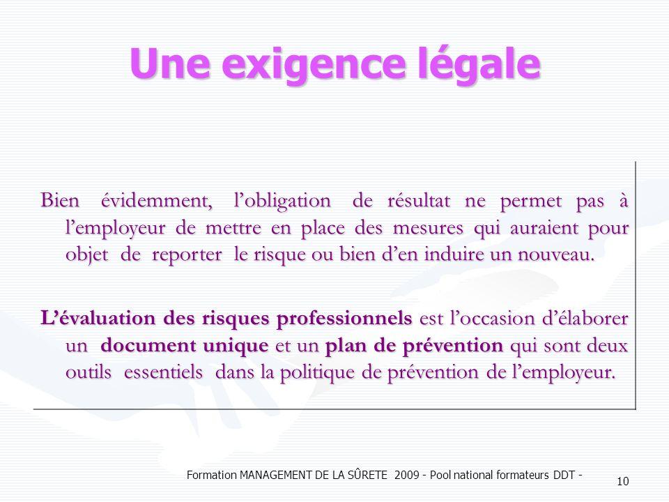 Formation MANAGEMENT DE LA SÛRETE 2009 - Pool national formateurs DDT - 10 Une exigence légale Bien évidemment, lobligation de résultat ne permet pas