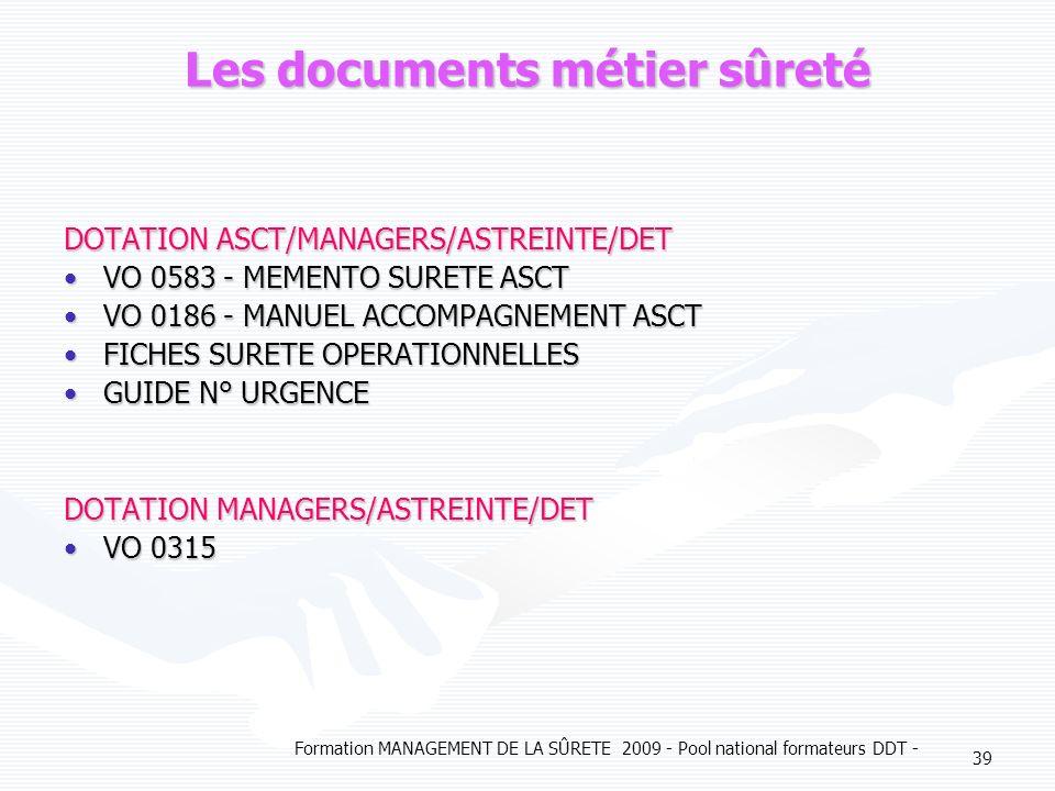 Formation MANAGEMENT DE LA SÛRETE 2009 - Pool national formateurs DDT - 39 Les documents métier sûreté DOTATION ASCT/MANAGERS/ASTREINTE/DET VO 0583 - MEMENTO SURETE ASCTVO 0583 - MEMENTO SURETE ASCT VO 0186 - MANUEL ACCOMPAGNEMENT ASCTVO 0186 - MANUEL ACCOMPAGNEMENT ASCT FICHES SURETE OPERATIONNELLESFICHES SURETE OPERATIONNELLES GUIDE N° URGENCEGUIDE N° URGENCE DOTATION MANAGERS/ASTREINTE/DET VO 0315VO 0315