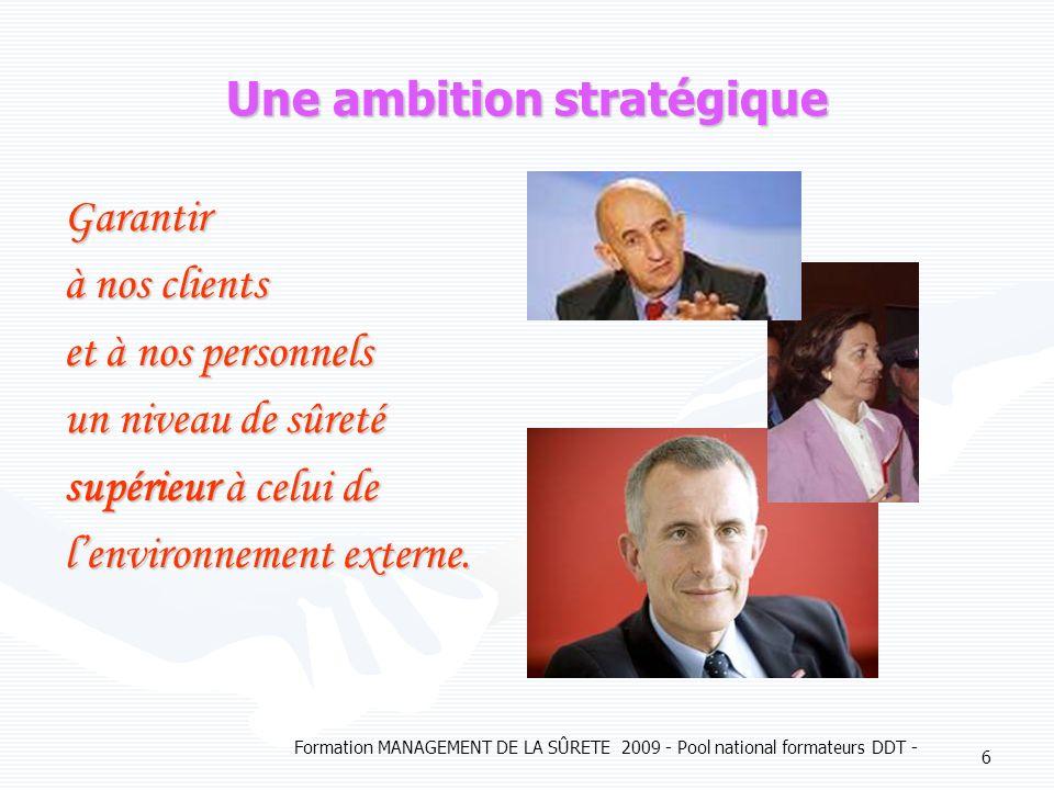 Formation MANAGEMENT DE LA SÛRETE 2009 - Pool national formateurs DDT - 6 Une ambition stratégique Garantir à nos clients et à nos personnels un niveau de sûreté supérieur à celui de lenvironnement externe.