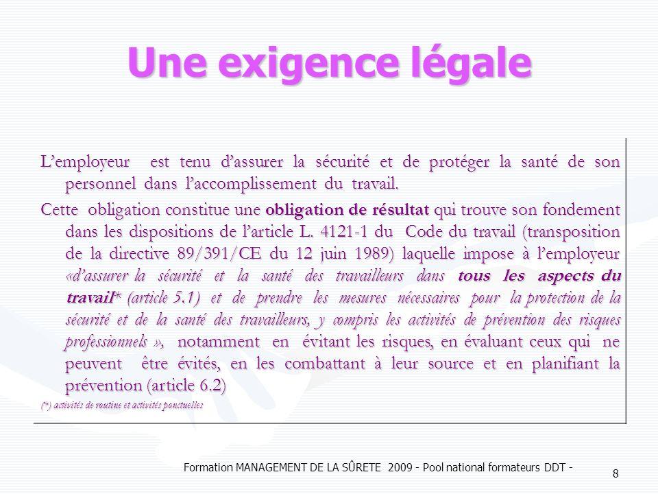 Formation MANAGEMENT DE LA SÛRETE 2009 - Pool national formateurs DDT - 8 Une exigence légale Lemployeur est tenu dassurer la sécurité et de protéger