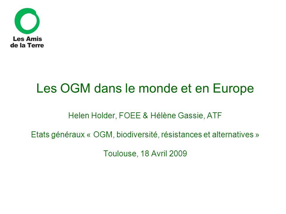 Les OGM dans le monde et en Europe Helen Holder, FOEE & Hélène Gassie, ATF Etats généraux « OGM, biodiversité, résistances et alternatives » Toulouse,