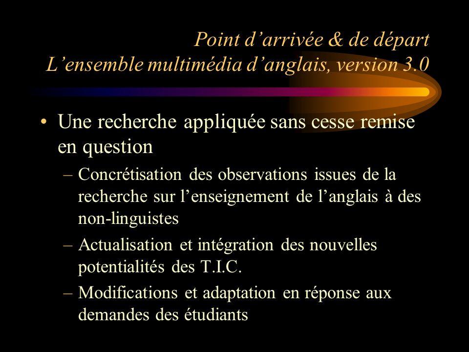 Point darrivée & de départ Lensemble multimédia danglais, version 3.0 Une recherche appliquée sans cesse remise en question –Concrétisation des observ