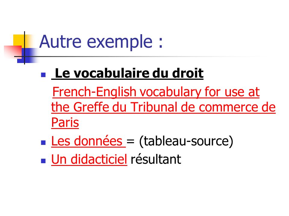 Autre exemple : Le vocabulaire du droit French-English vocabulary for use at the Greffe du Tribunal de commerce de ParisFrench-English vocabulary for use at the Greffe du Tribunal de commerce de Paris Les données = (tableau-source) Les données Un didacticiel résultant Un didacticiel