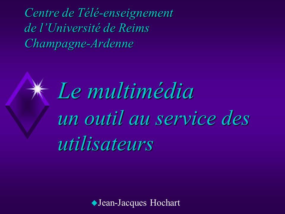 Centre de Télé-enseignement de lUniversité de Reims Champagne-Ardenne uJuJean-Jacques Hochart Le multimédia un outil au service des utilisateurs