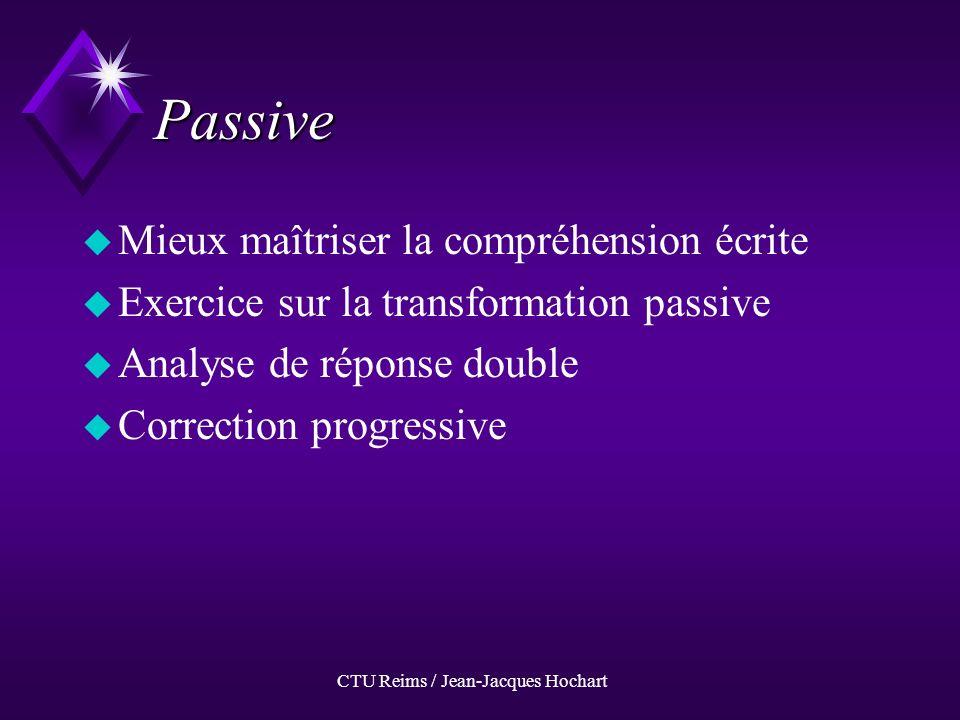 CTU Reims / Jean-Jacques Hochart Passive uMuMieux maîtriser la compréhension écrite uEuExercice sur la transformation passive uAuAnalyse de réponse double uCuCorrection progressive