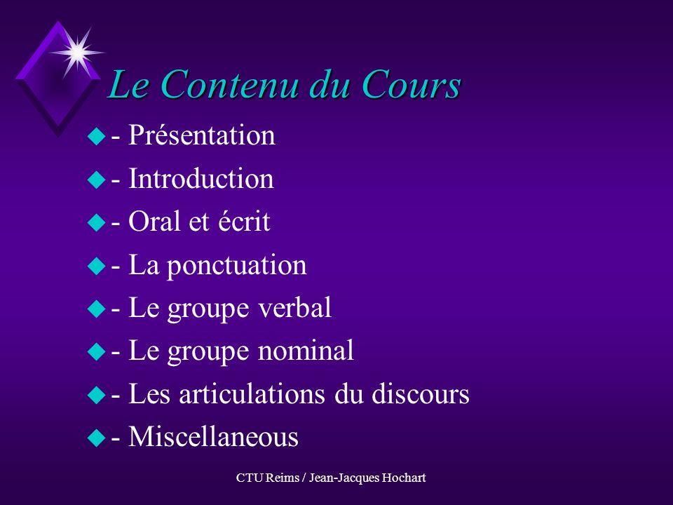 CTU Reims / Jean-Jacques Hochart Le Contenu du Cours u-u- Présentation u-u- Introduction u-u- Oral et écrit u-u- La ponctuation u-u- Le groupe verbal u-u- Le groupe nominal u-u- Les articulations du discours u-u- Miscellaneous