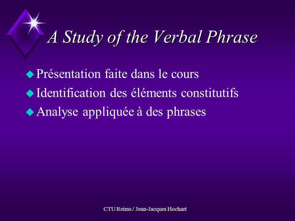 CTU Reims / Jean-Jacques Hochart A Study of the Verbal Phrase uPuPrésentation faite dans le cours uIuIdentification des éléments constitutifs uAuAnalyse appliquée à des phrases