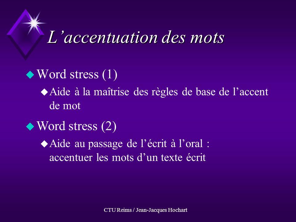 CTU Reims / Jean-Jacques Hochart Laccentuation des mots uWuWord stress (1) uAuAide à la maîtrise des règles de base de laccent de mot uWuWord stress (2) uAuAide au passage de lécrit à loral : accentuer les mots dun texte écrit