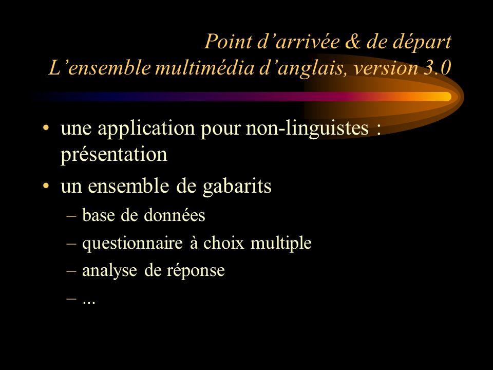 Point darrivée & de départ Lensemble multimédia danglais, version 3.0 une application pour non-linguistes : présentation un ensemble de gabarits –base de données –questionnaire à choix multiple –analyse de réponse –...