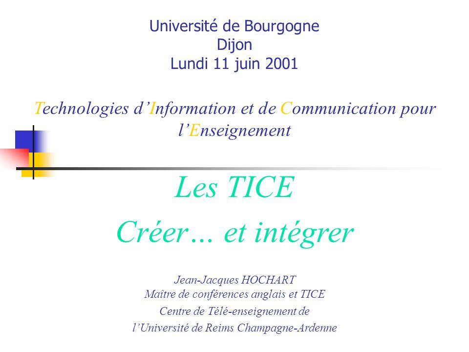 Université de Bourgogne Dijon Lundi 11 juin 2001 Technologies dInformation et de Communication pour lEnseignement Jean-Jacques HOCHART Maître de conférences anglais et TICE Centre de Télé-enseignement de lUniversité de Reims Champagne-Ardenne Les TICE Créer… et intégrer