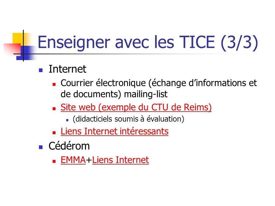 Enseigner avec les TICE (3/3) Internet Courrier électronique (échange dinformations et de documents) mailing-list Site web (exemple du CTU de Reims) (didacticiels soumis à évaluation) Liens Internet intéressants Cédérom EMMA+Liens Internet EMMALiens Internet