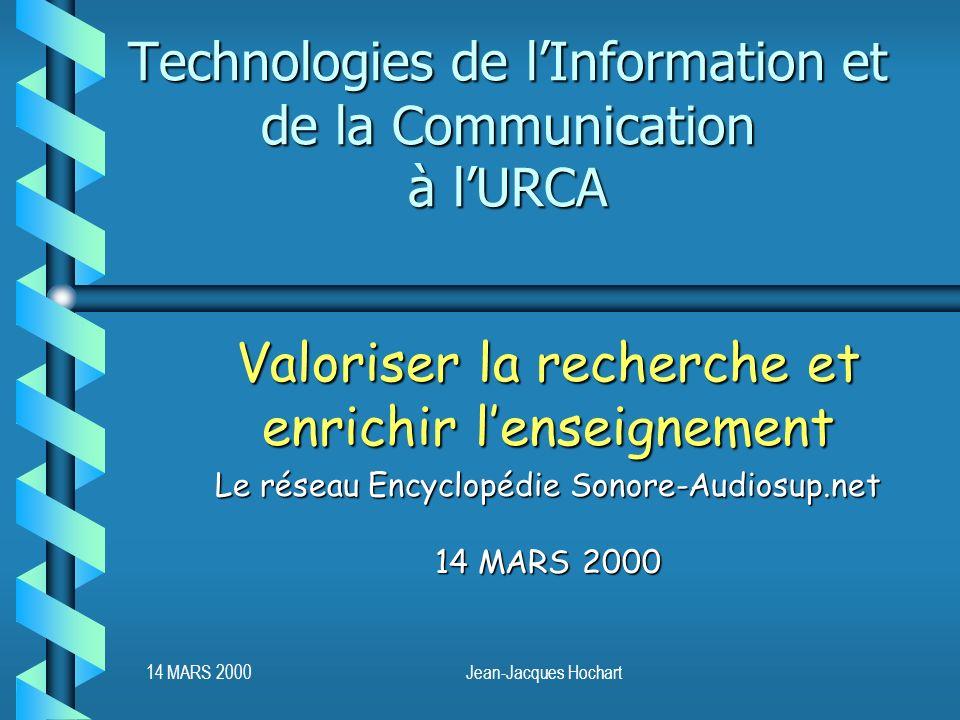 14 MARS 2000Jean-Jacques Hochart Technologies de lInformation et de la Communication à lURCA Valoriser la recherche et enrichir lenseignement Le réseau Encyclopédie Sonore-Audiosup.net 14 MARS 2000