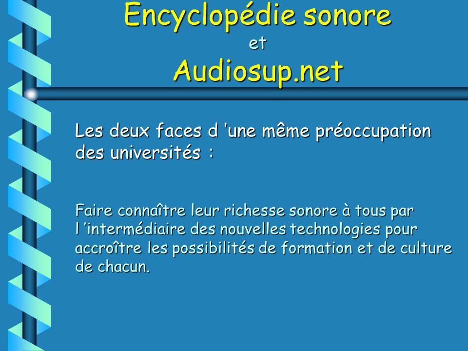 Encyclopédie sonore et Audiosup.net Les deux faces d une même préoccupation des universités : Faire connaître leur richesse sonore à tous par l intermédiaire des nouvelles technologies pour accroître les possibilités de formation et de culture de chacun.