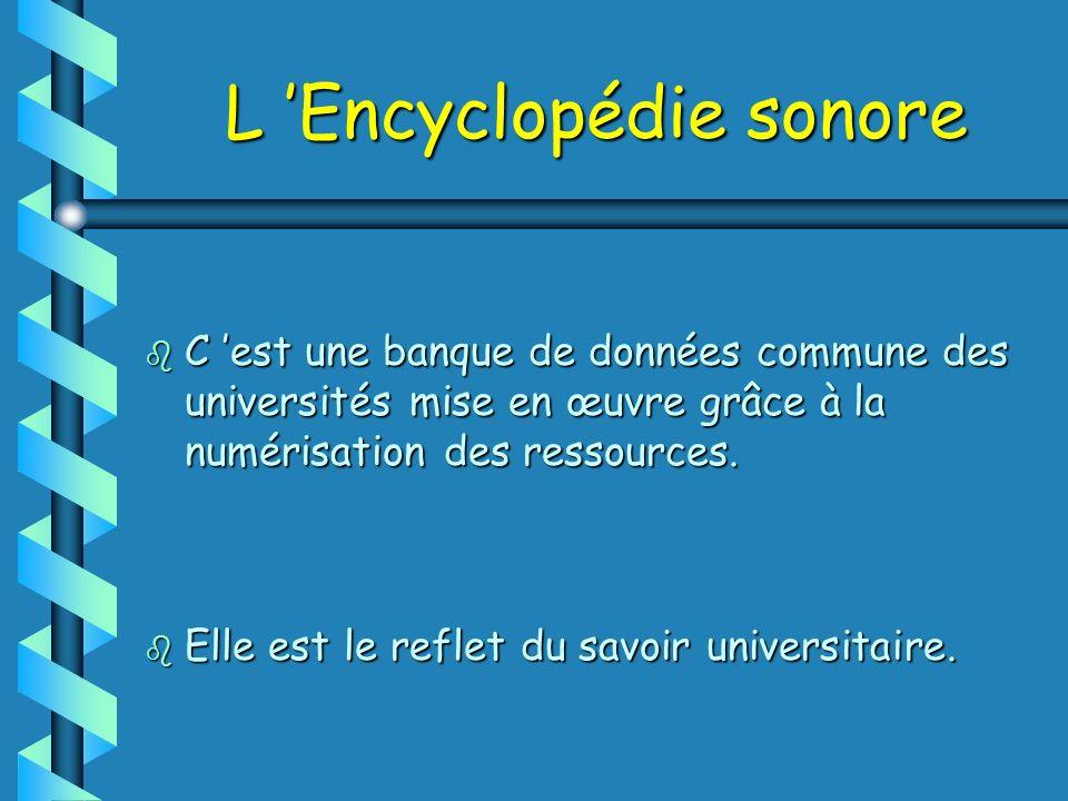 L Encyclopédie sonore b C est une banque de données commune des universités mise en œuvre grâce à la numérisation des ressources.