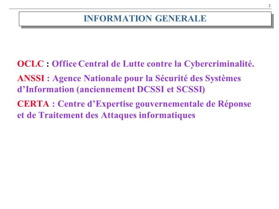 2 INFORMATION GENERALE OCLC : Office Central de Lutte contre la Cybercriminalité. ANSSI : Agence Nationale pour la Sécurité des Systèmes dInformation