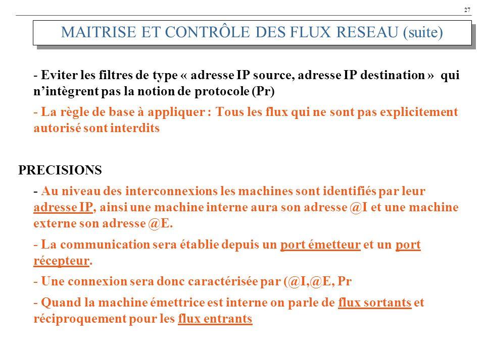27 MAITRISE ET CONTRÔLE DES FLUX RESEAU (suite) - Eviter les filtres de type « adresse IP source, adresse IP destination » qui nintègrent pas la notion de protocole (Pr) - La règle de base à appliquer : Tous les flux qui ne sont pas explicitement autorisé sont interdits PRECISIONS - Au niveau des interconnexions les machines sont identifiés par leur adresse IP, ainsi une machine interne aura son adresse @I et une machine externe son adresse @E.