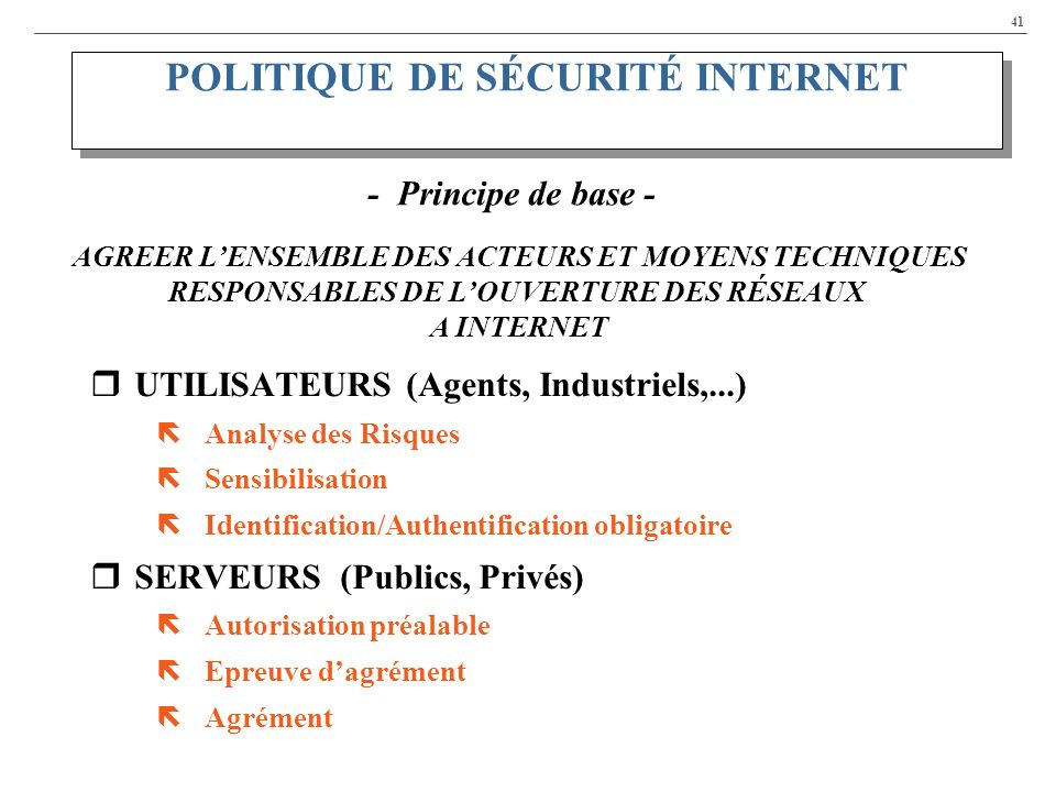 41 UTILISATEURS (Agents, Industriels,...) ëAnalyse des Risques ëSensibilisation ëIdentification/Authentification obligatoire SERVEURS (Publics, Privés) ëAutorisation préalable ëEpreuve dagrément ëAgrément POLITIQUE DE SÉCURITÉ INTERNET - Principe de base - AGREER LENSEMBLE DES ACTEURS ET MOYENS TECHNIQUES RESPONSABLES DE LOUVERTURE DES RÉSEAUX A INTERNET