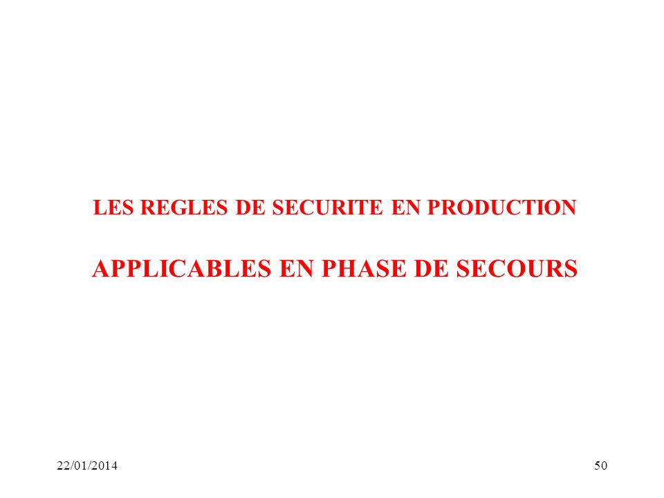 22/01/201450 LES REGLES DE SECURITE EN PRODUCTION APPLICABLES EN PHASE DE SECOURS