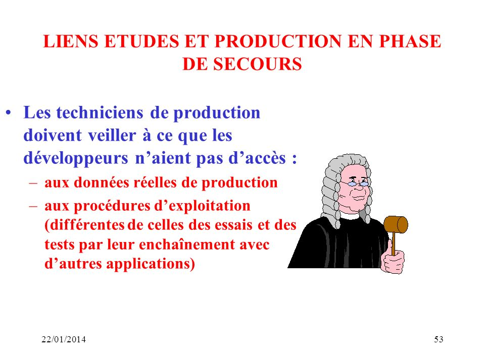 LIENS ETUDES ET PRODUCTION EN PHASE DE SECOURS Les techniciens de production doivent veiller à ce que les développeurs naient pas daccès : –aux donnée