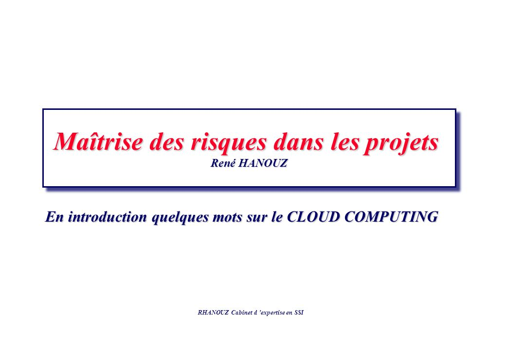 Maîtrise des risques dans les projets René HANOUZ Maîtrise des risques dans les projets René HANOUZ RHANOUZ Cabinet d expertise en SSI En introduction quelques mots sur le CLOUD COMPUTING