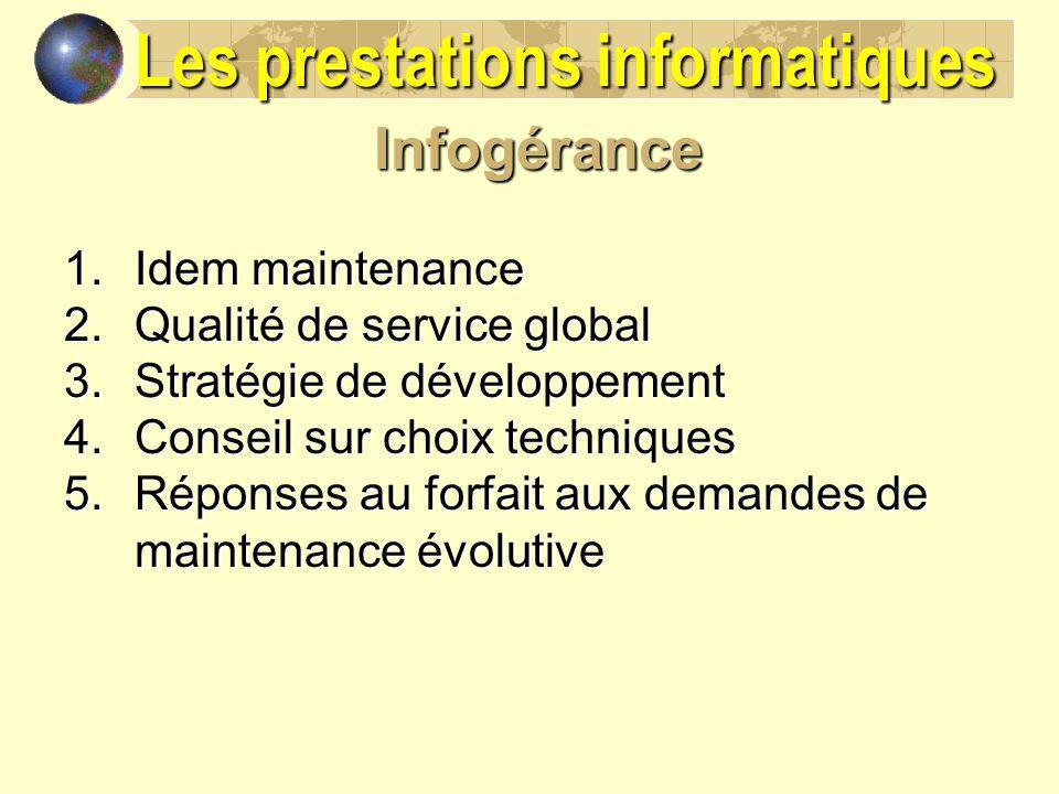 Infogérance 1.Idem maintenance 2.Qualité de service global 3.Stratégie de développement 4.Conseil sur choix techniques 5.Réponses au forfait aux deman