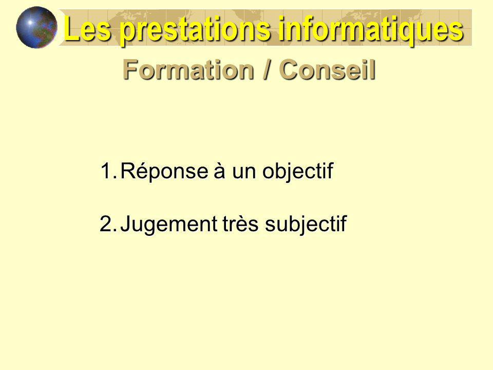 Formation / Conseil 1.Réponse à un objectif 2.Jugement très subjectif Les prestations informatiques