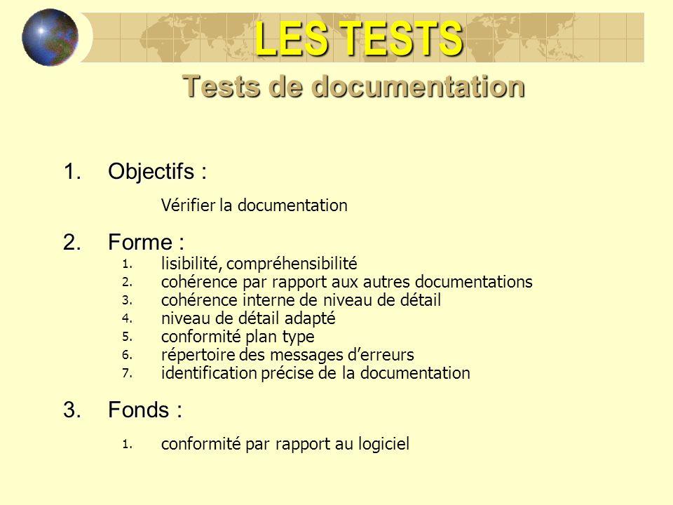 LES TESTS Tests de documentation 1.Objectifs : Vérifier la documentation 2.Forme : 1. lisibilité, compréhensibilité 2. cohérence par rapport aux autre