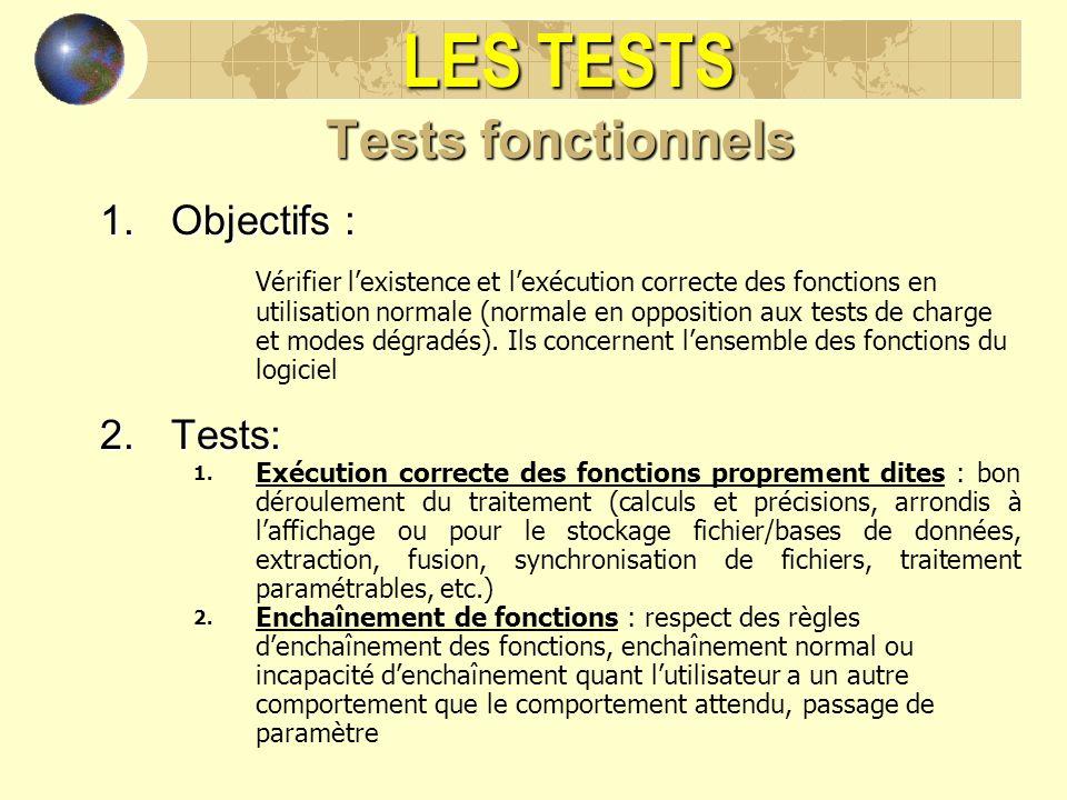LES TESTS Tests fonctionnels 1.Objectifs : Vérifier lexistence et lexécution correcte des fonctions en utilisation normale (normale en opposition aux