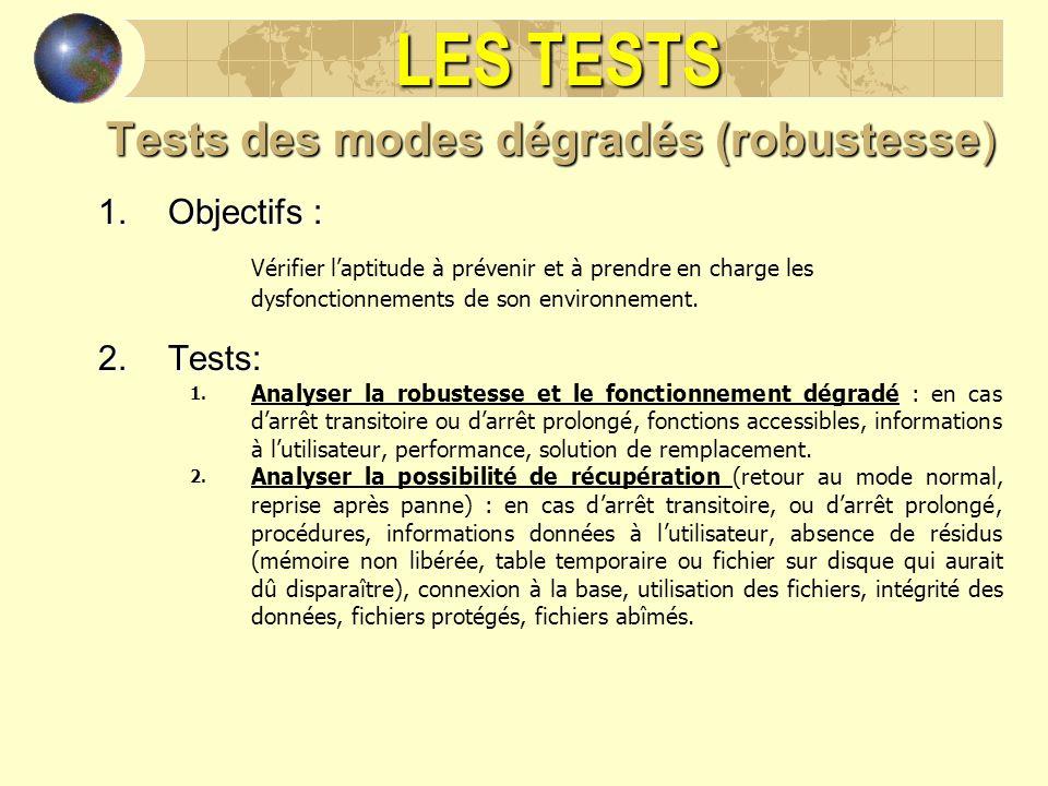 LES TESTS Tests des modes dégradés (robustesse) 1.Objectifs : Vérifier laptitude à prévenir et à prendre en charge les dysfonctionnements de son envir