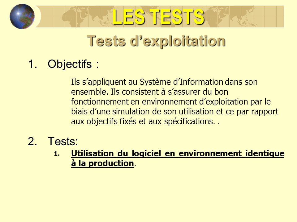 LES TESTS Tests dexploitation 1.Objectifs : Ils sappliquent au Système dInformation dans son ensemble. Ils consistent à sassurer du bon fonctionnement