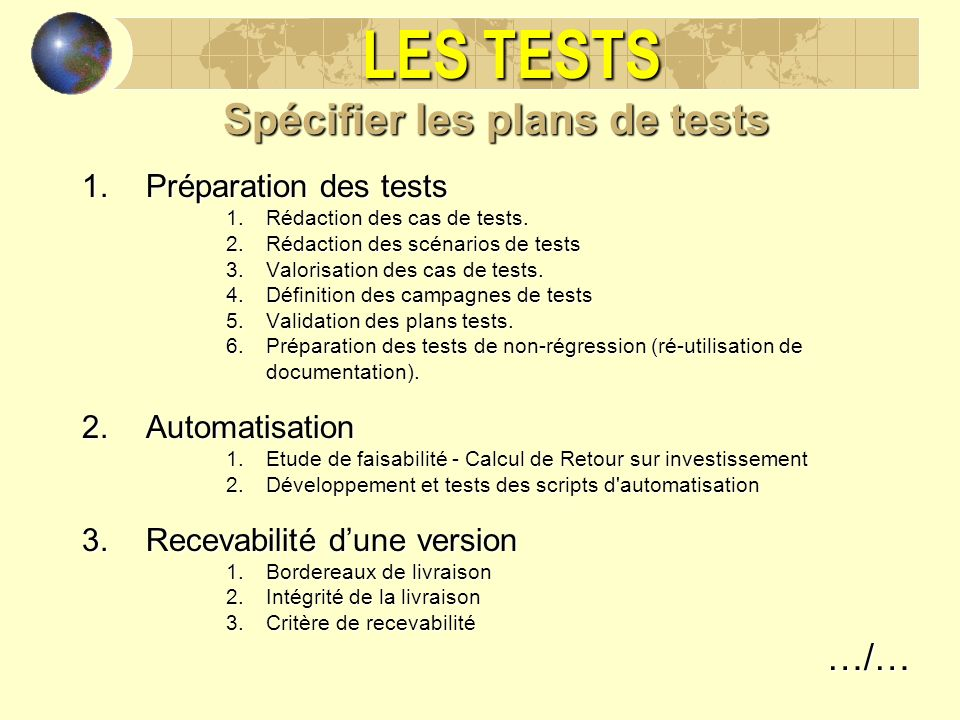 LES TESTS Spécifier les plans de tests 1.Préparation des tests 1.Rédaction des cas de tests. 2.Rédaction des scénarios de tests 3.Valorisation des cas