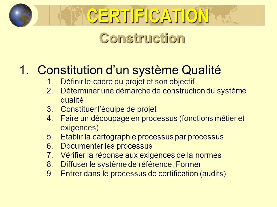 CERTIFICATIONConstruction 1.Constitution dun système Qualité 1.Définir le cadre du projet et son objectif 2.Déterminer une démarche de construction du