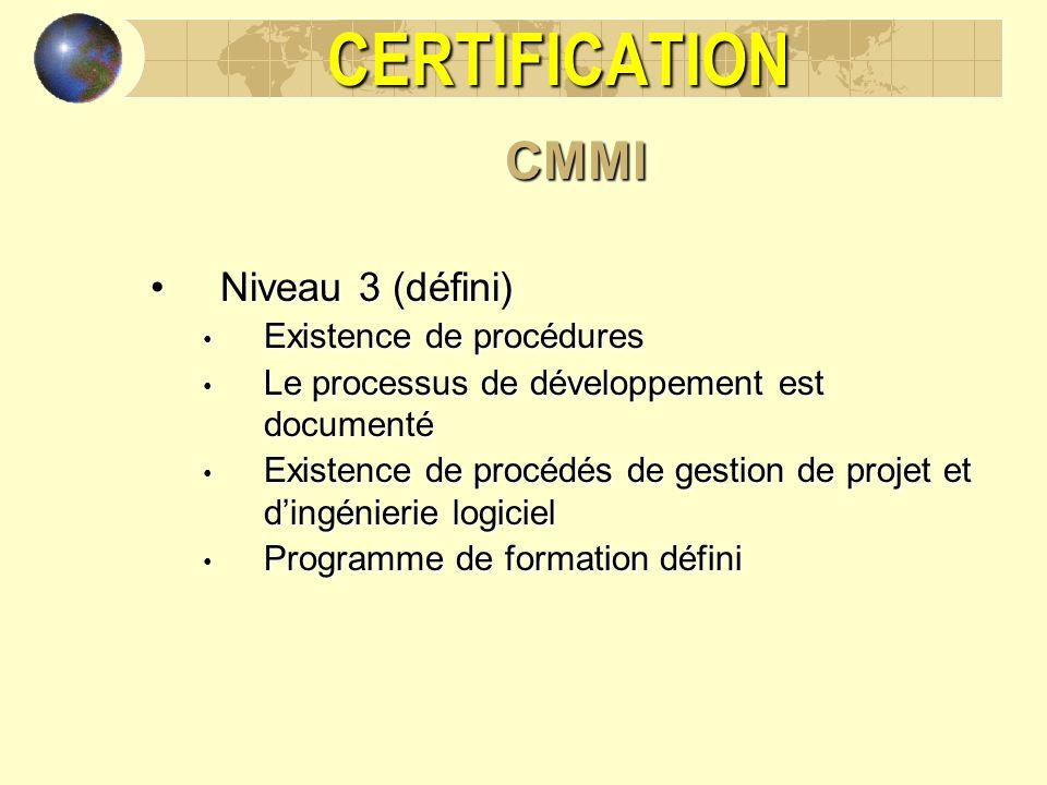 CERTIFICATIONCMMI Niveau 3 (défini)Niveau 3 (défini) Existence de procédures Existence de procédures Le processus de développement est documenté Le pr