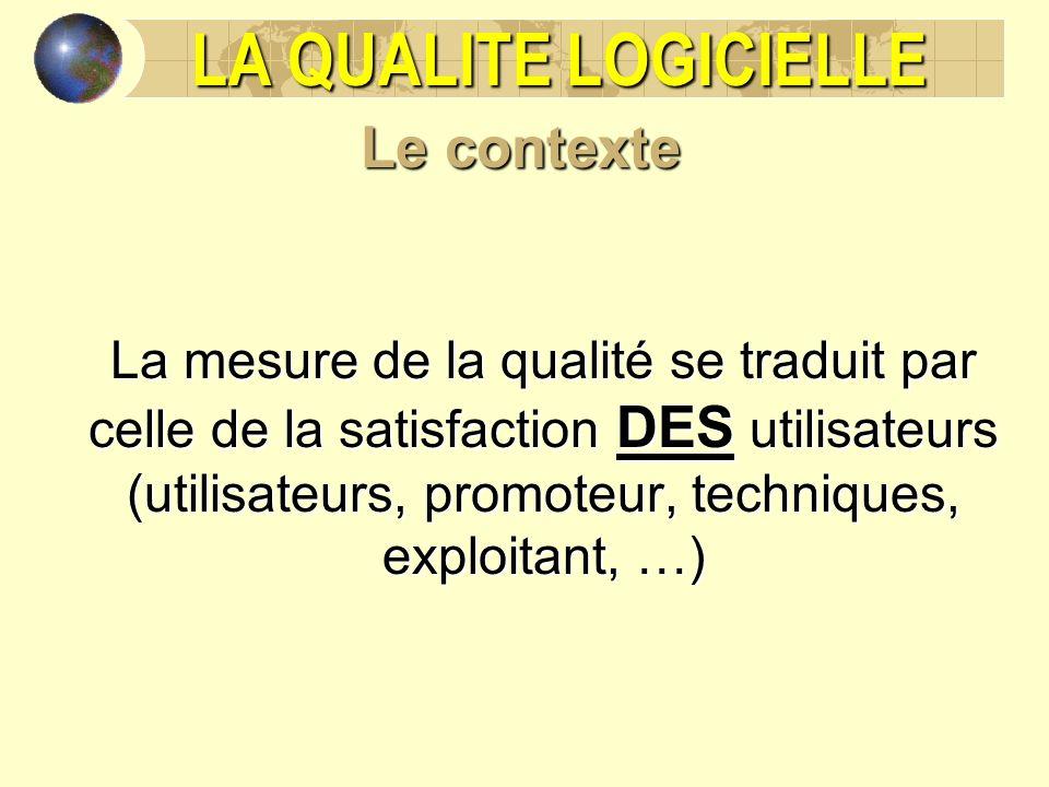 LA QUALITE LOGICIELLE Le contexte La mesure de la qualité se traduit par celle de la satisfaction DES utilisateurs (utilisateurs, promoteur, techniques, exploitant, …)
