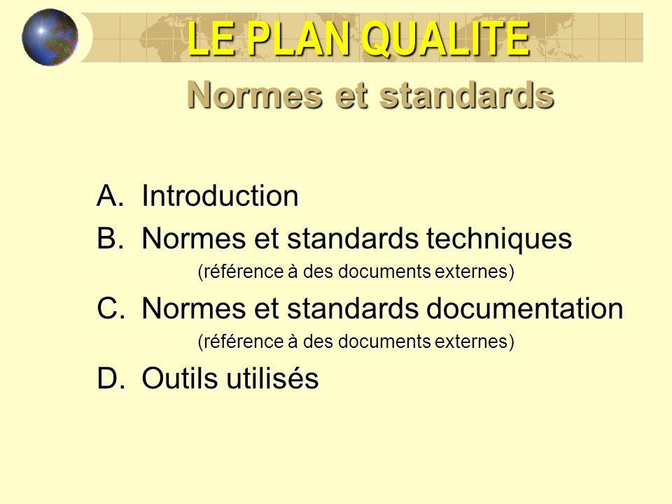 LE PLAN QUALITE Normes et standards A.Introduction B.Normes et standards techniques (référence à des documents externes) C.Normes et standards documen