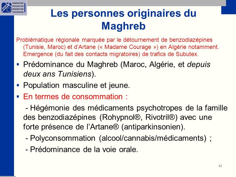 11 Les personnes originaires du Maghreb Problématique régionale marquée par le détournement de benzodiazépines (Tunisie, Maroc) et dArtane (« Madame Courage ») en Algérie notamment.