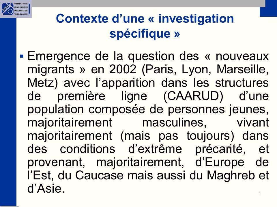 3 Contexte dune « investigation spécifique » Emergence de la question des « nouveaux migrants » en 2002 (Paris, Lyon, Marseille, Metz) avec lapparition dans les structures de première ligne (CAARUD) dune population composée de personnes jeunes, majoritairement masculines, vivant majoritairement (mais pas toujours) dans des conditions dextrême précarité, et provenant, majoritairement, dEurope de lEst, du Caucase mais aussi du Maghreb et dAsie.