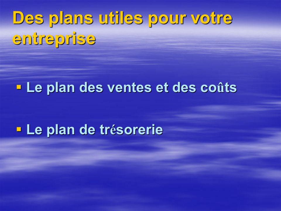 Des plans utiles pour votre entreprise Le plan des ventes et des co û ts Le plan des ventes et des co û ts Le plan de tr é sorerie Le plan de tr é sorerie