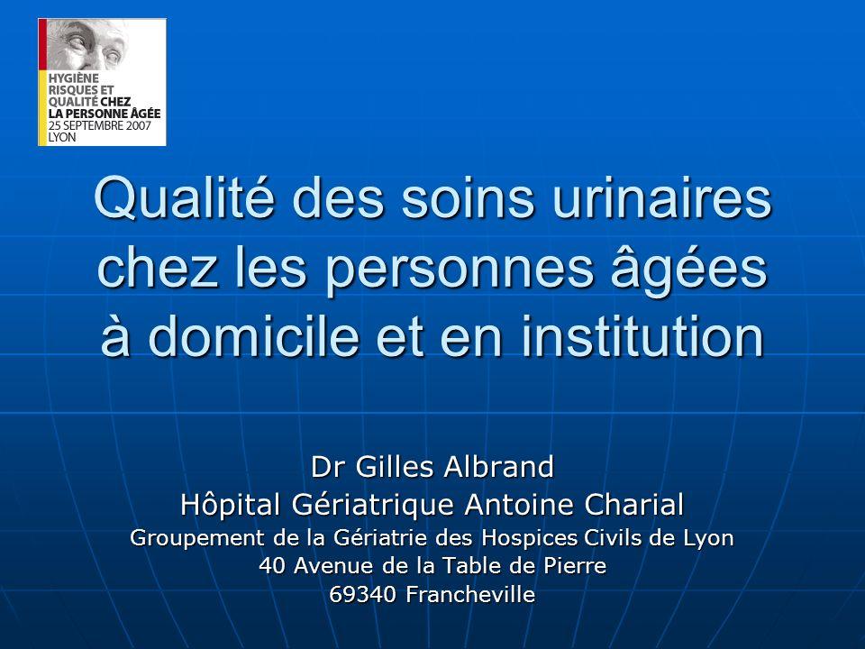 Qualité des soins urinaires chez les personnes âgées à domicile et en institution Dr Gilles Albrand Hôpital Gériatrique Antoine Charial Groupement de
