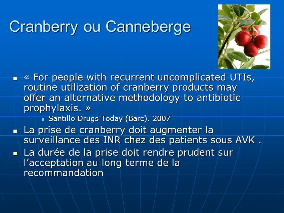 Cranberry ou Canneberge « For people with recurrent uncomplicated UTIs, routine utilization of cranberry products may offer an alternative methodology
