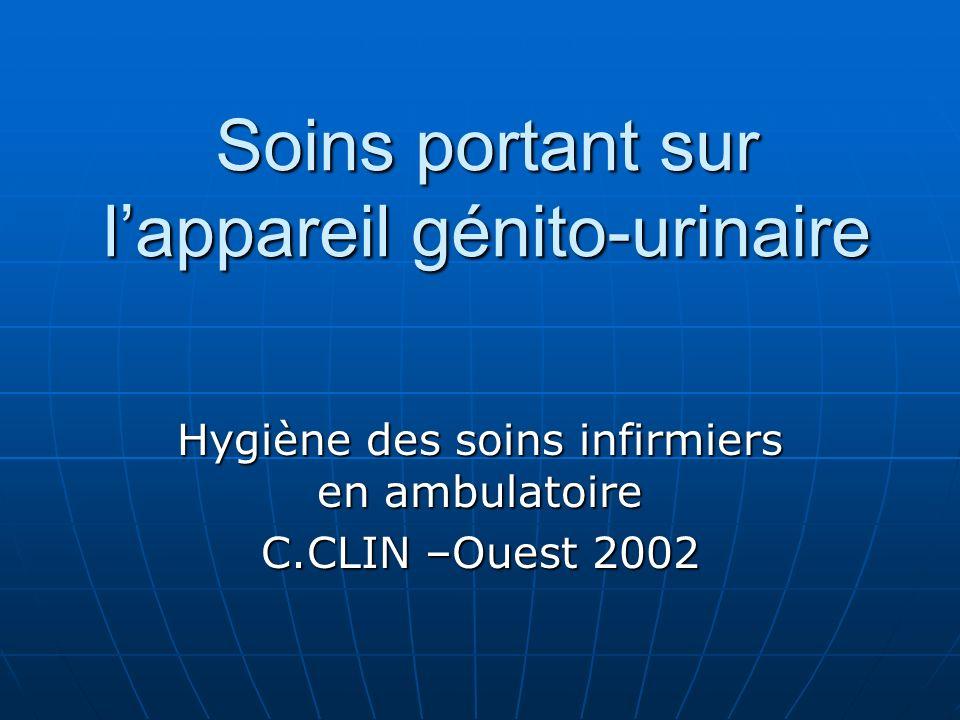 Soins portant sur lappareil génito-urinaire Hygiène des soins infirmiers en ambulatoire C.CLIN –Ouest 2002