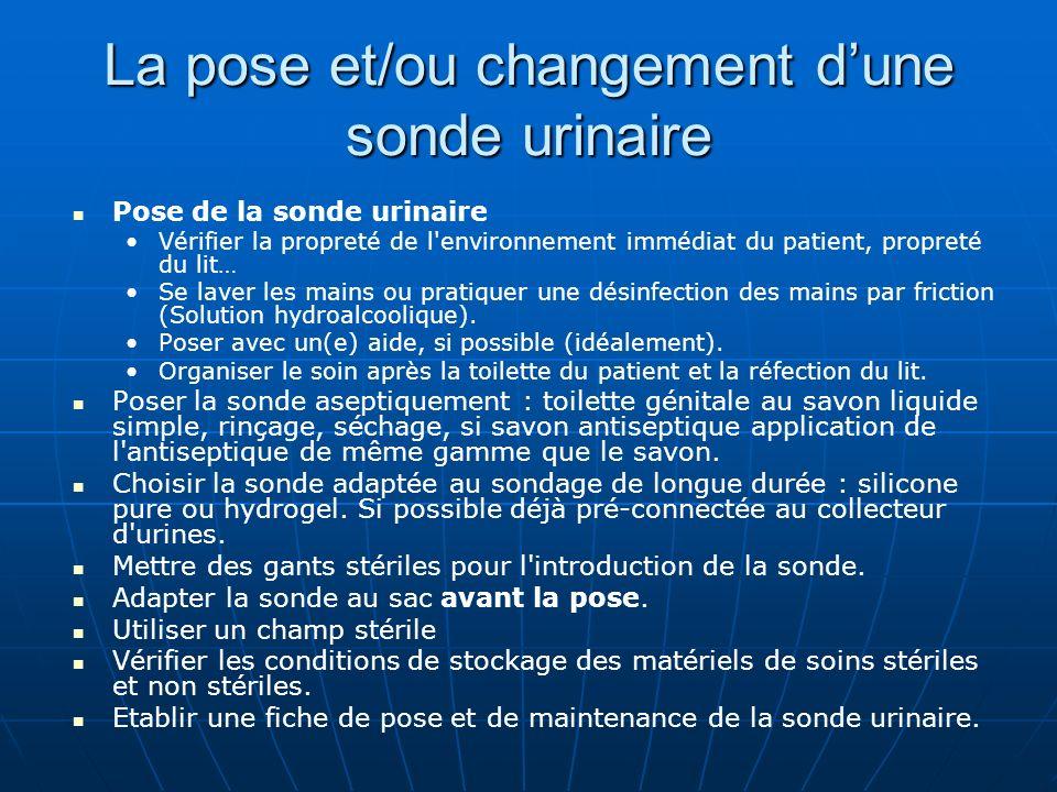 La pose et/ou changement dune sonde urinaire Pose de la sonde urinaire Vérifier la propreté de l'environnement immédiat du patient, propreté du lit… S