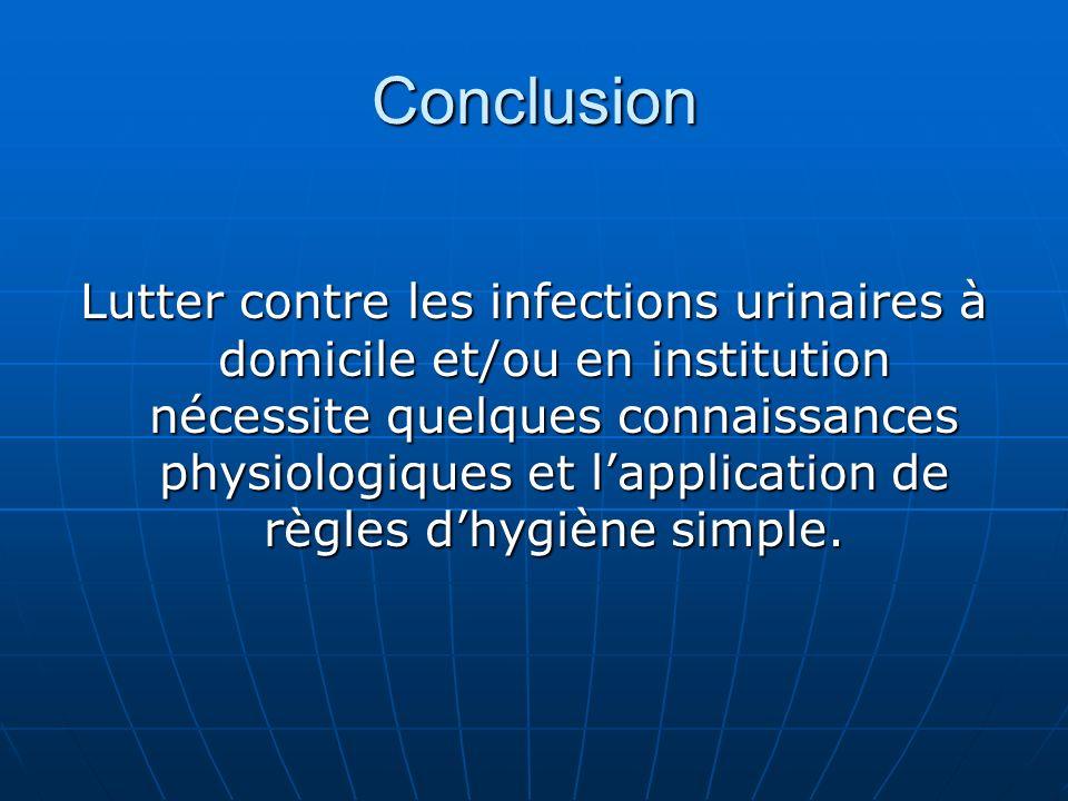Conclusion Lutter contre les infections urinaires à domicile et/ou en institution nécessite quelques connaissances physiologiques et lapplication de r