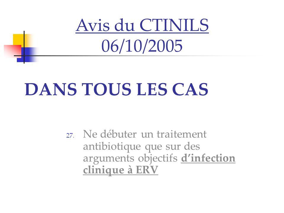 DANS TOUS LES CAS 27. Ne débuter un traitement antibiotique que sur des arguments objectifs dinfection clinique à ERV Avis du CTINILS 06/10/2005